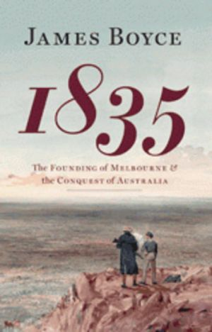 <i>1835: The Founding of Melbourne & the Conquest of Australia</i>, by James Boyce (Black Inc. $44.95).