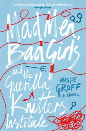 <i>Mad Men, Bad Girls and the Guerilla Knitters Institute</i> by Maggie Groff.