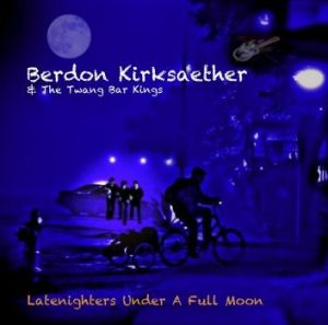 Berdon Kirksaether and the Twang Bar Kings: <i>Latenighters Under A Full Moon</i>.