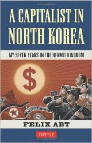 Against the grain: A Capitalist In North Korea by Felix Abt.