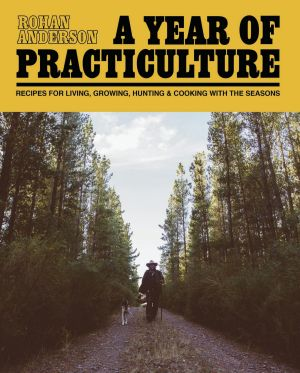 <i>A Year of Practiculture: Recipes for living, growing, hunting and cooking with the seasons</i>. By Rohan Anderson. ...