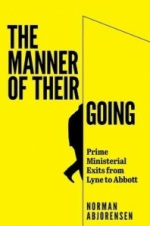 The Manner of their Going: Prime Ministerial Exits from Lyne to Abbott. By Norman Abjorensen. Australian Scholarly ...