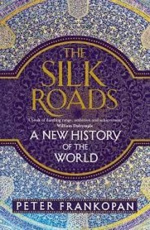 THE SILK ROADS: A NEW HISTORY OF THE WORLD by Peter Frankopan. Bloomsbury. $29.99.