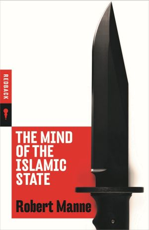 <i>The Mind of the Islamic State</i> by Robert Manne.