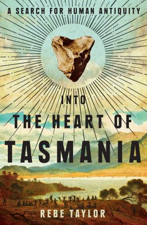 <i>Into the Heart of Tasmania: A Search for Human Antiquity </i> by Rebe Taylor.