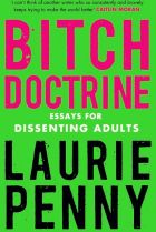 Bitch Doctrine. By Laurie Penny.