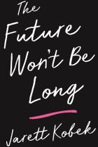 The Future Won't Be Long. By Jarett Kobek.
